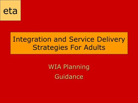 Eta Integration and Service Delivery Strategies For Adults WIA Planning Guidance.