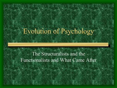 Evolution of Psychology The Structuralists and the Functionalists and What Came After.