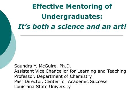 Effective Mentoring of Undergraduates: It's both a science and an art! Saundra Y. McGuire, Ph.D. Assistant Vice Chancellor for Learning and Teaching Professor,