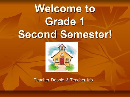 Welcome to Grade 1 Second Semester! Teacher Debbie & Teacher Iris.