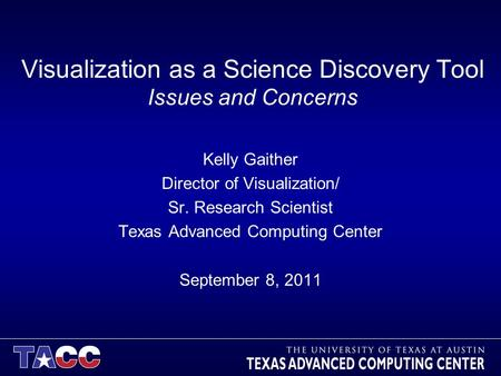 Visualization as a Science Discovery Tool Issues and Concerns Kelly Gaither Director of Visualization/ Sr. Research Scientist Texas Advanced Computing.