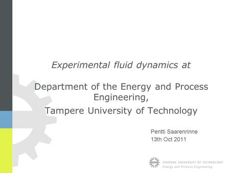 Pentti Saarenrinne 13th Oct 2011 Experimental fluid dynamics at Department of the Energy and Process Engineering, Tampere University of Technology.