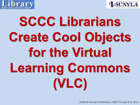 SCCC Librarians Create Cool Objects for the Virtual Learning Commons (VLC) SUNYLA Annual Conference, SUNY FIT, June 6-8, 2012.