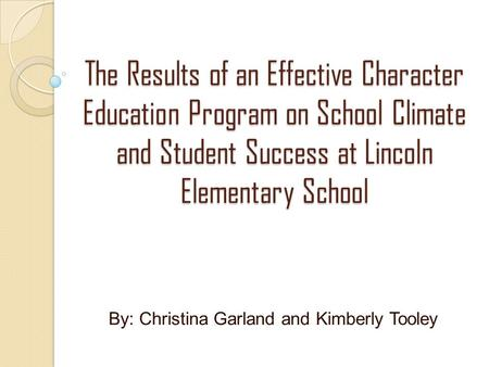 The Results of an Effective Character Education Program on School Climate and Student Success at Lincoln Elementary School By: Christina Garland and Kimberly.
