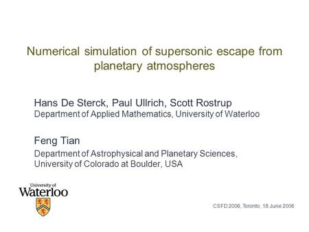 CSFD 2006, Toronto, 18 June 2006 Numerical simulation of supersonic escape from planetary atmospheres Hans De Sterck, Paul Ullrich, Scott Rostrup Department.