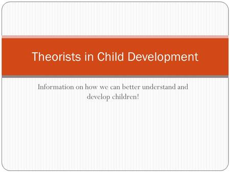 Information on how we can better understand and develop children! Theorists in Child Development.