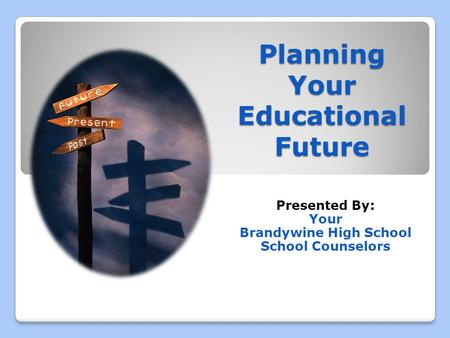 Planning Your Educational Future Presented By: Your Brandywine High School School Counselors.