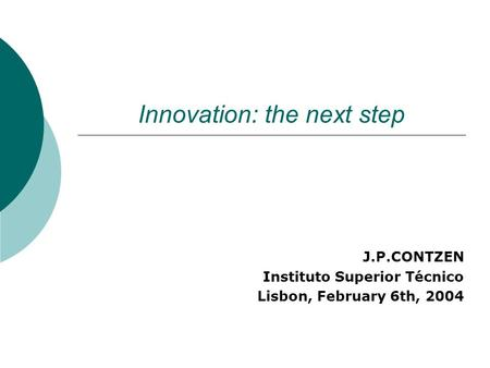 Innovation: the next step J.P.CONTZEN Instituto Superior Técnico Lisbon, February 6th, 2004.