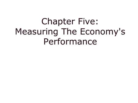 Chapter Five: Measuring The Economy's Performance.