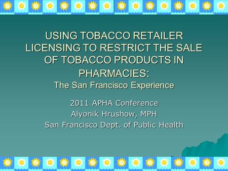 USING TOBACCO RETAILER LICENSING TO RESTRICT THE SALE OF TOBACCO PRODUCTS IN PHARMACIES : The San Francisco Experience 2011 APHA Conference Alyonik Hrushow,