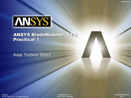 Version 1.0 3/23/2007 © 2007 ANSYS, Inc. All rights reserved. Inventory #002498 W1-1 BladeModeler 11.0 ANSYS, Inc. Proprietary ANSYS BladeModeler 11.0.