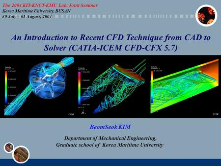 An Introduction to Recent CFD Technique from CAD to Solver (CATIA-ICEM CFD-CFX 5.7) BeomSeok KIM Department of Mechanical Engineering, Graduate school.