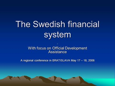 The Swedish financial system ' With focus on Official Development Assistance A regional conference in BRATISLAVA May 17 – 18, 2006.