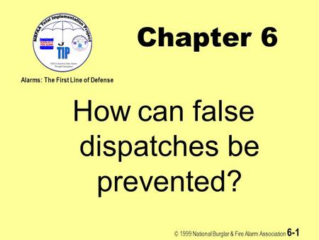 © 1999 National Burglar & Fire Alarm Association 6-1 Chapter 6 How can false dispatches be prevented? Alarms: The First Line of Defense.