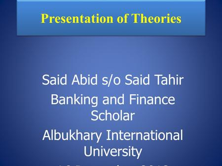 Presentation of Theories Said Abid s/o Said Tahir Banking and Finance Scholar Albukhary International University 16 December 2013.