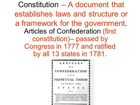 Constitution – A document that establishes laws and structure or a framework for the government. Articles of Confederation (first constitution)– passed.
