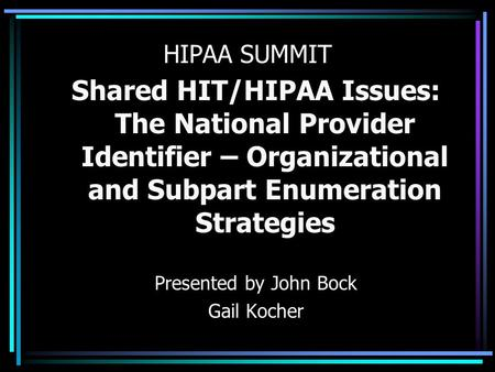 HIPAA SUMMIT Shared HIT/HIPAA Issues: The National Provider Identifier – Organizational and Subpart Enumeration Strategies Presented by John Bock Gail.
