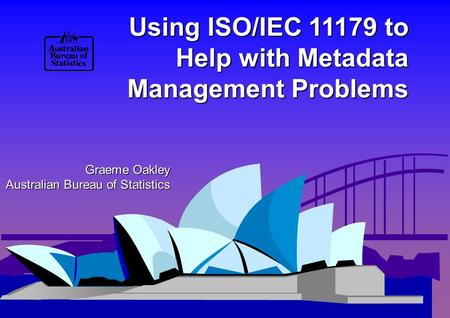 Using ISO/IEC 11179 to Help with Metadata Management Problems Graeme Oakley Australian Bureau of Statistics.