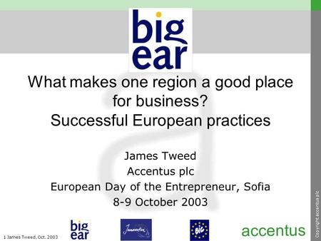 Copyright accentus plc 1 James Tweed, Oct. 2003 accentus What makes one region a good place for business? Successful European practices James Tweed Accentus.