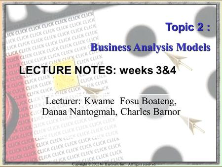 Copyright © 2002 by Harcourt, Inc. All rights reserved. Topic 2 : Business <strong>Analysis</strong> Models LECTURE NOTES: weeks 3&4 Lecturer: Kwame Fosu Boateng, Danaa.