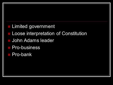 Limited government Loose interpretation of Constitution John Adams leader Pro-business Pro-bank.