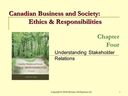 Copyright © 2008 McGraw-Hill Ryerson Ltd. 1 Chapter Four Understanding Stakeholder Relations Canadian Business and Society: Ethics & Responsibilities.