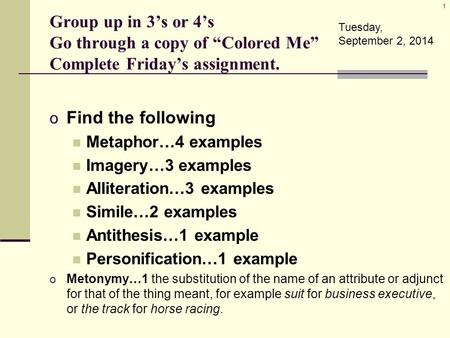 "Group up in 3's or 4's Go through a copy of ""Colored Me"" Complete Friday's assignment. o Find the following Metaphor…4 examples Imagery…3 examples Alliteration…3."