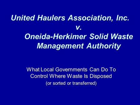 United Haulers Association, Inc. v. Oneida-Herkimer Solid Waste Management Authority What Local Governments Can Do To Control Where Waste Is Disposed (or.