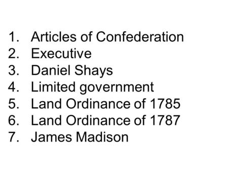 1.Articles of Confederation 2.Executive 3.Daniel Shays 4.Limited government 5.Land Ordinance of 1785 6.Land Ordinance of 1787 7.James Madison.