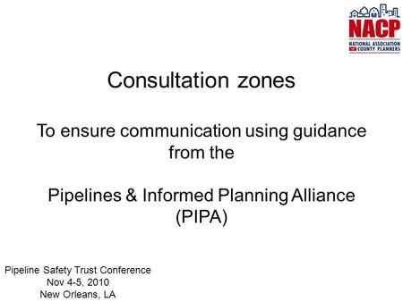 Consultation zones To ensure communication using guidance from the Pipelines & Informed Planning Alliance (PIPA) Pipeline Safety Trust Conference Nov 4-5,