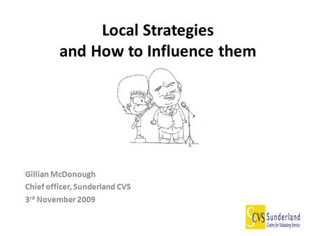 Local Strategies and How to Influence them Gillian McDonough Chief officer, Sunderland CVS 3 rd November 2009.