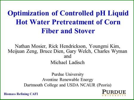 Optimization of Controlled pH Liquid Hot Water Pretreatment of Corn Fiber and Stover Nathan Mosier, Rick Hendrickson, Youngmi Kim, Meijuan Zeng, Bruce.