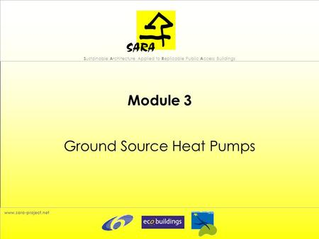 S ustainable A rchitecture Applied to R eplicable Public A ccess Buildings www.sara-project.net Module 3 Ground Source Heat Pumps.