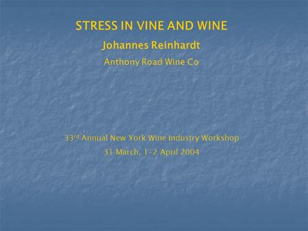 STRESS IN VINE AND WINE Johannes Reinhardt Anthony Road Wine Co 33 rd Annual New York Wine Industry Workshop 31 March, 1-2 April 2004.