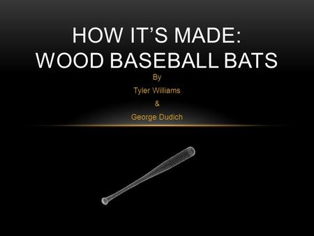 By Tyler Williams & George Dudich HOW IT'S MADE: WOOD BASEBALL BATS.