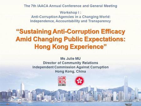 Ms Julie MU Director of Community Relations Independent Commission Against Corruption Hong Kong, China The 7th IAACA Annual Conference and General Meeting.