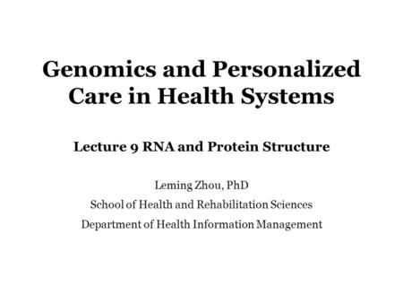 Genomics and Personalized Care in Health Systems Lecture 9 RNA and Protein Structure Leming Zhou, PhD School of Health and Rehabilitation Sciences Department.