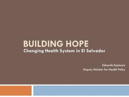 BUILDING HOPE Changing Health System in El Salvador Eduardo Espinoza Deputy Minister for Health Policy.