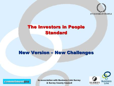 Commitment plus INVESTORS IN PEOPLE In association with Business Link Surrey & Surrey County Council The Investors in People Standard New Version – New.