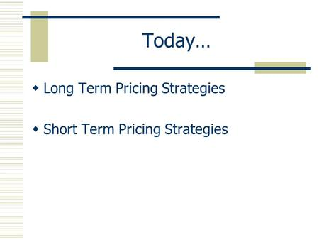 Today…  Long Term Pricing Strategies  Short Term Pricing Strategies.