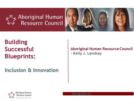 Aboriginalhr.ca Building Successful Blueprints: Inclusion & Innovation Aboriginal Human Resource Council - Kelly J. Lendsay.