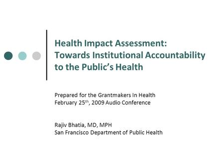 Health Impact Assessment: Towards Institutional Accountability to the Public's Health Prepared for the Grantmakers In Health February 25 th, 2009 Audio.