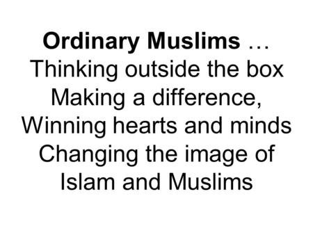 Ordinary Muslims … Thinking outside the box Making a difference, Winning hearts and minds Changing the image of Islam and Muslims.