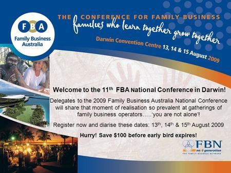 Welcome to the 11 th FBA N ational Conference in Darwin! Delegates to the 2009 Family Business Australia National Conference will share that moment of.