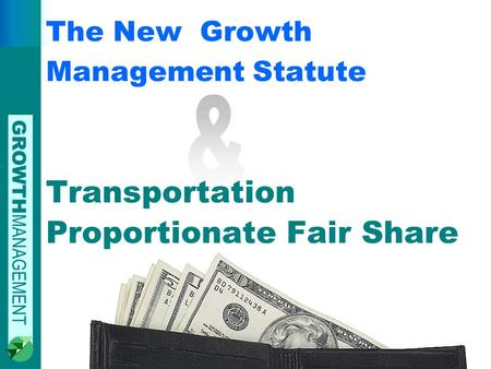 GROWTH MANAGEMENT The New Growth Management Statute Transportation Proportionate Fair Share.