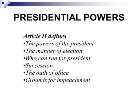 PRESIDENTIAL POWERS Article II defines The powers of the president The manner of election Who can run for president Succession The oath of office Grounds.