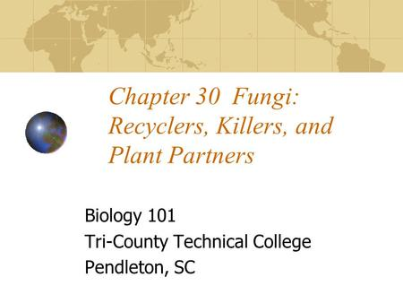 Chapter 30 Fungi: Recyclers, Killers, and Plant Partners Biology 101 Tri-County Technical College Pendleton, SC.