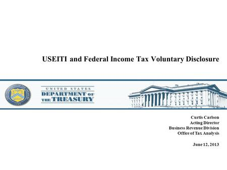 USEITI and Federal Income Tax Voluntary Disclosure Curtis Carlson Acting Director Business Revenue Division Office of Tax Analysis June 12, 2013.