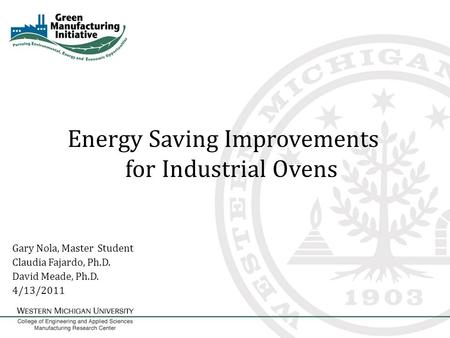 Energy Saving Improvements for Industrial Ovens Gary Nola, Master Student Claudia Fajardo, Ph.D. David Meade, Ph.D. 4/13/2011.