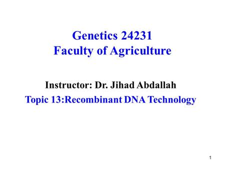 1 Genetics 24231 Faculty of Agriculture Instructor: Dr. Jihad Abdallah Topic 13:Recombinant DNA Technology.